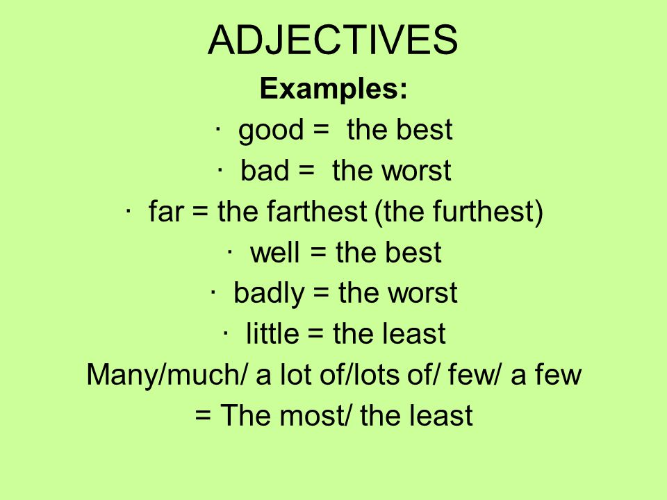 IRREGULAR SUPERLATIVE ADJECTIVES Examples: · good = the best · bad = the worst · far = the farthest (the furthest) · well = the best · badly = the worst · little = the least Many/much/ a lot of/lots of/ few/ a few = The most/ the least