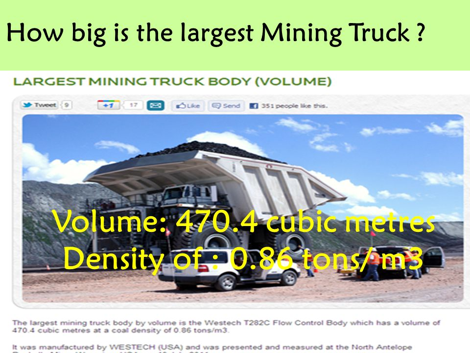 How big is the largest Mining Truck ? Volume: 470.4 cubic metres Density of : 0.86 tons/ m3