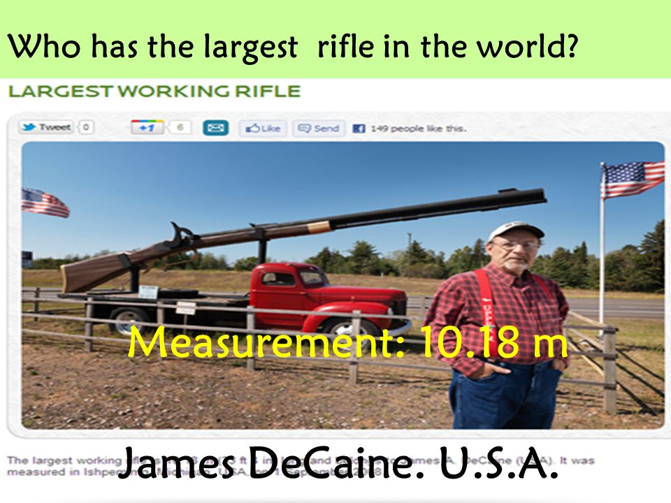 Who has the largest rifle in the world? James DeCaine. U.S.A. Measurement: 10.18 m