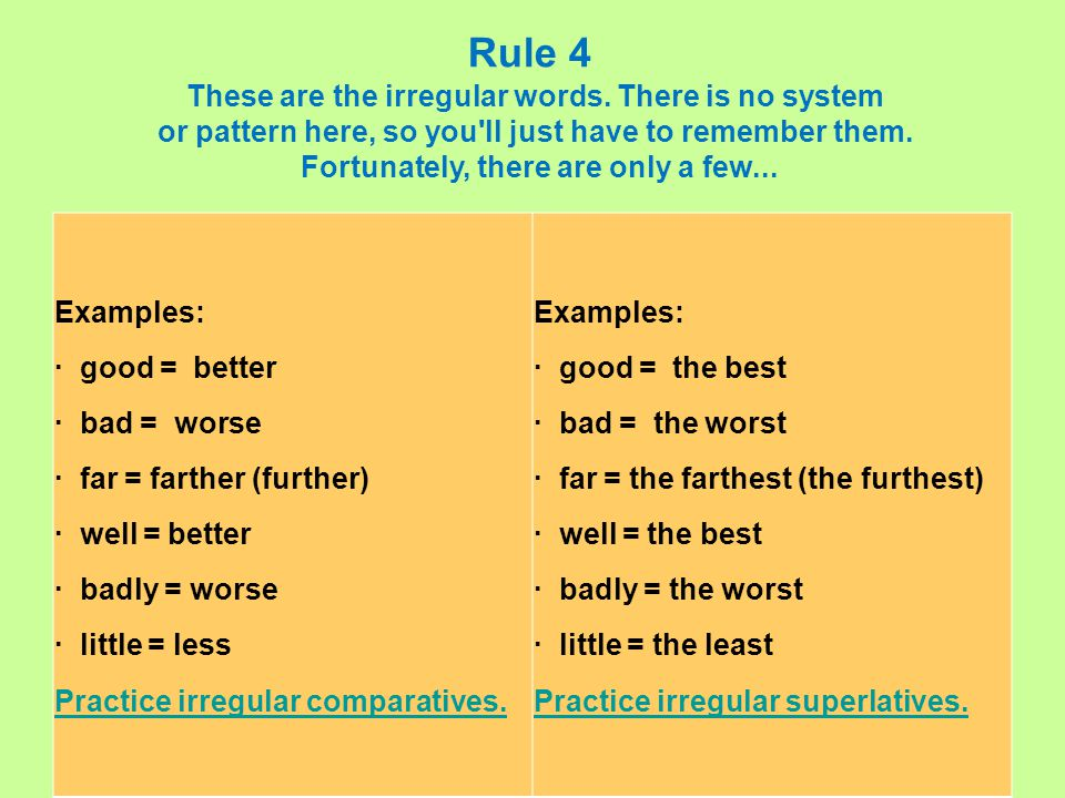 Examples: · good = better · bad = worse · far = farther (further) · well = better · badly = worse · little = less Practice irregular comparatives.