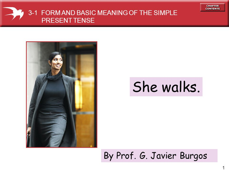 1 She walks. 3-1 FORM AND BASIC MEANING OF THE SIMPLE PRESENT TENSE By Prof. G. Javier Burgos