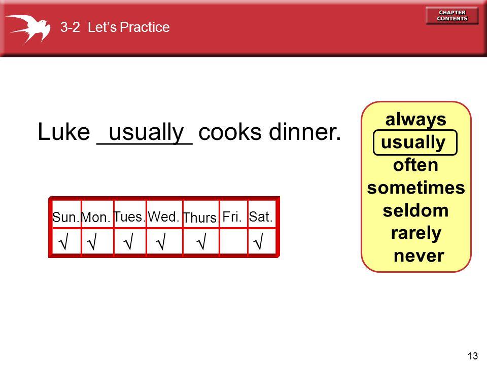 13 always usually often sometimes seldom rarely never Luke _______ cooks dinner.  usually  Sun.Mon. Tues.Wed. Thurs. Fri.Sat. 3-2 Let's Practice