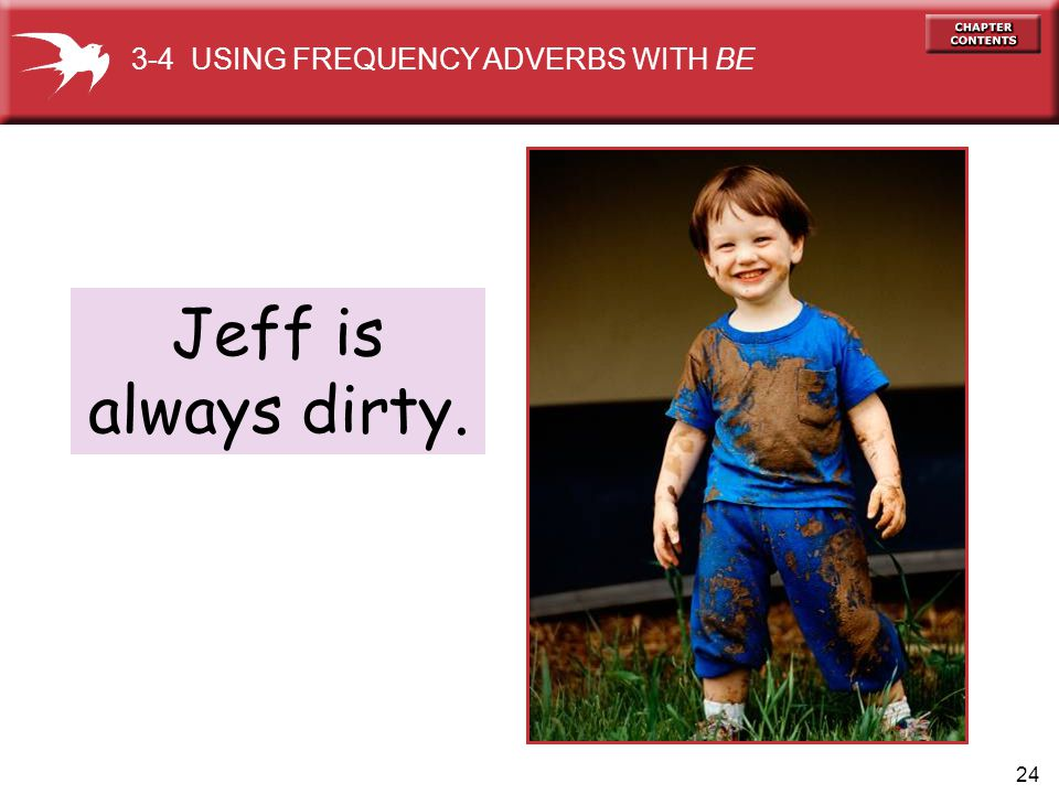 24 Jeff is always dirty. 3-4 USING FREQUENCY ADVERBS WITH BE