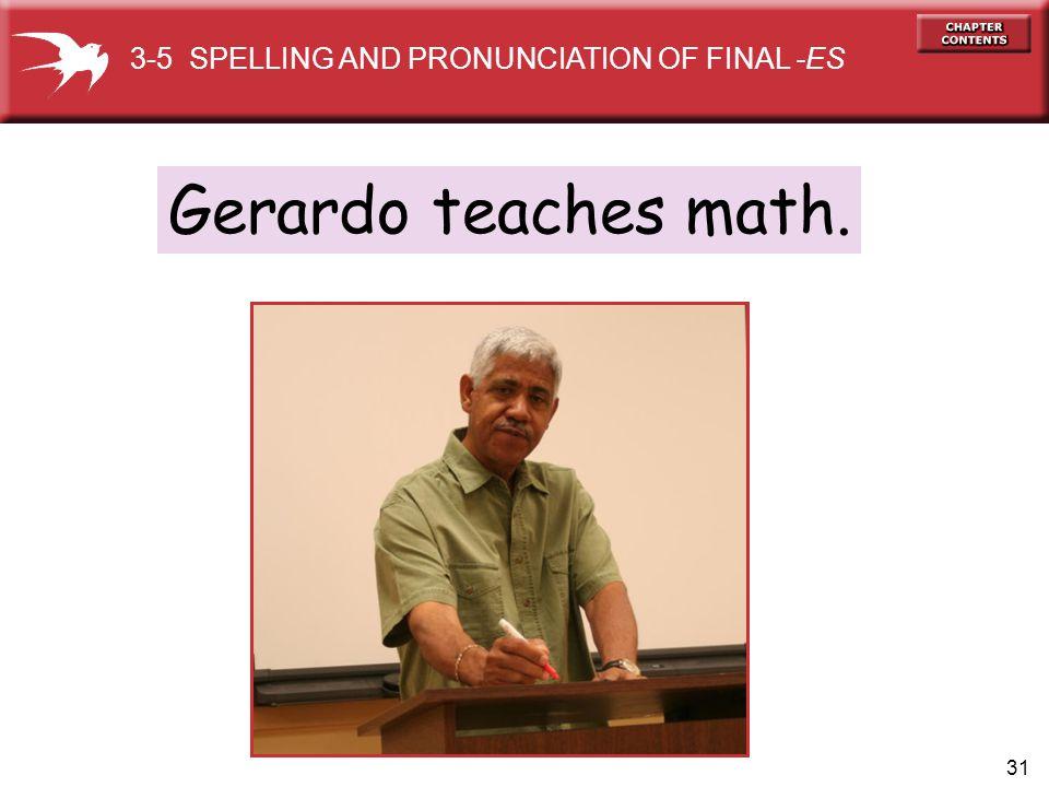 31 Gerardo teaches math. 3-5 SPELLING AND PRONUNCIATION OF FINAL -ES