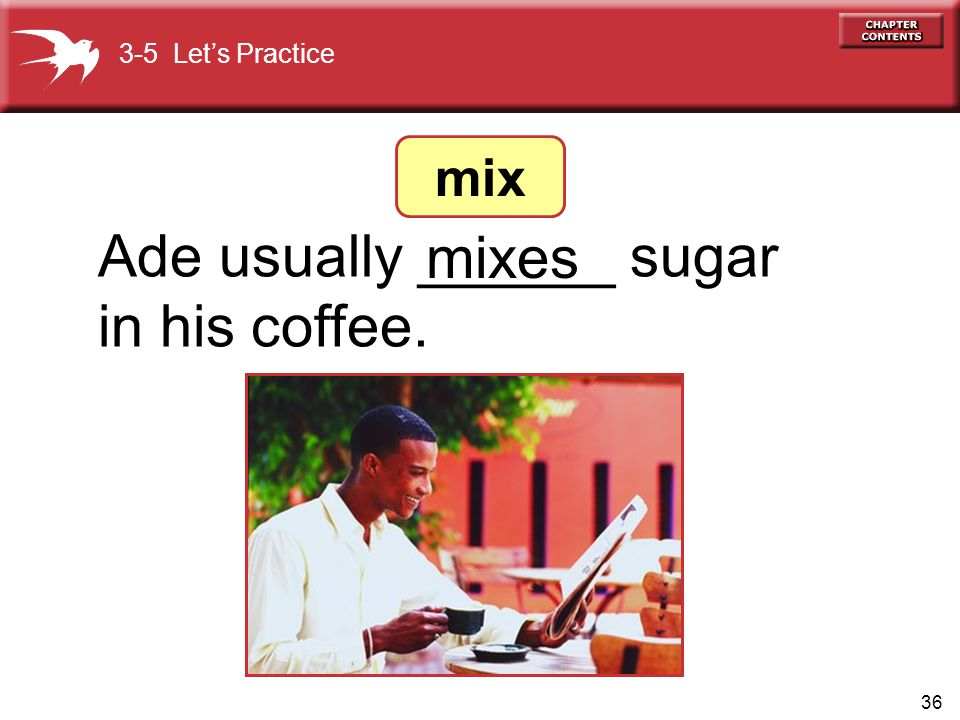 36 Ade usually ______ sugar in his coffee. mixes 3-5 Let's Practice mix