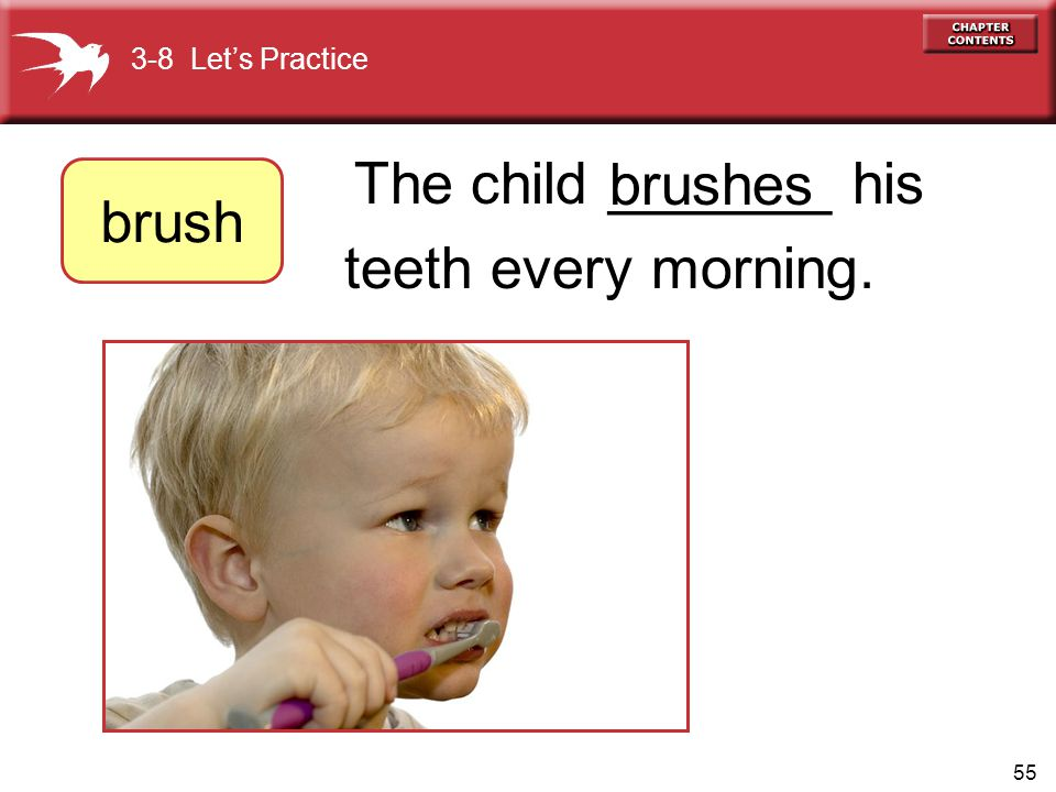 55 The child _______ his teeth every morning. brushes 3-8 Let's Practice brush