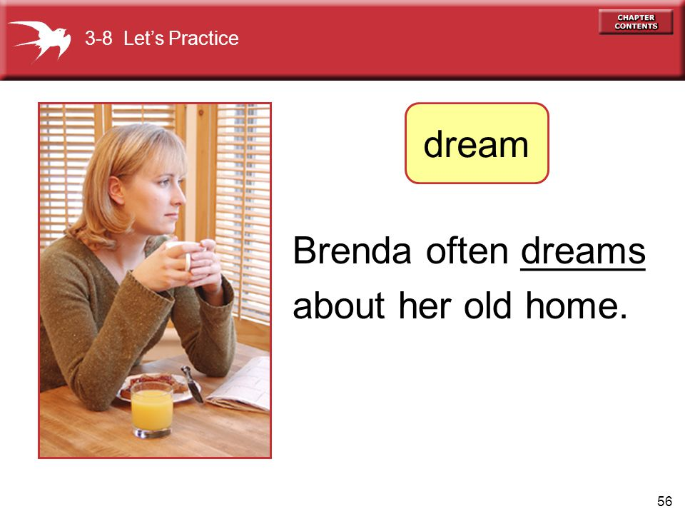 56 Brenda often ______ about her old home. dreams 3-8 Let's Practice dream