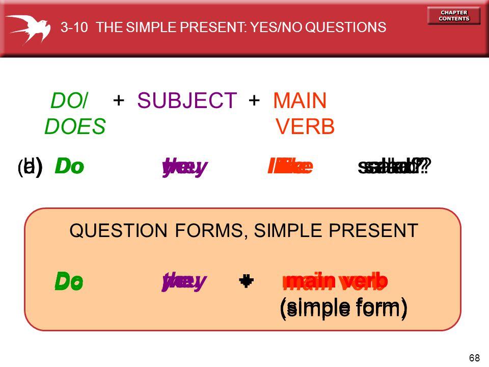 68 Do I + main verb (simple form) Do you + main verb (simple form) Do we + main verb (simple form) Do they + main verb (simple form) ( b) Do you like