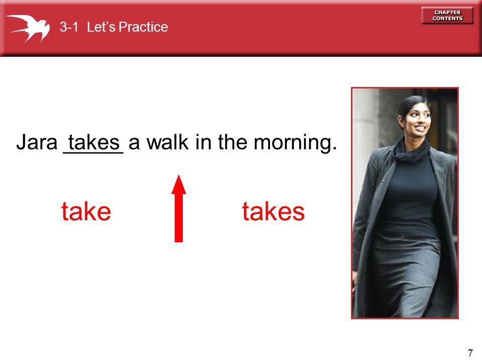 7 Jara _____ a walk in the morning. takes taketakes 3-1 Let's Practice