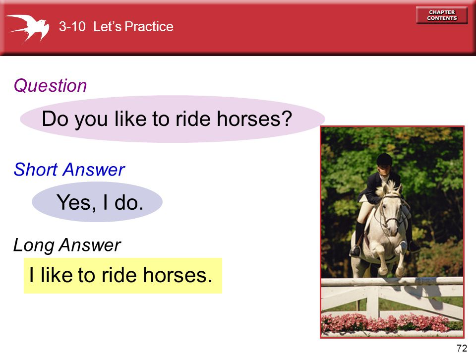 72 I like to ride horses. Do you like to ride horses? Yes, I do. 3-10 Let's Practice Question Short Answer Long Answer
