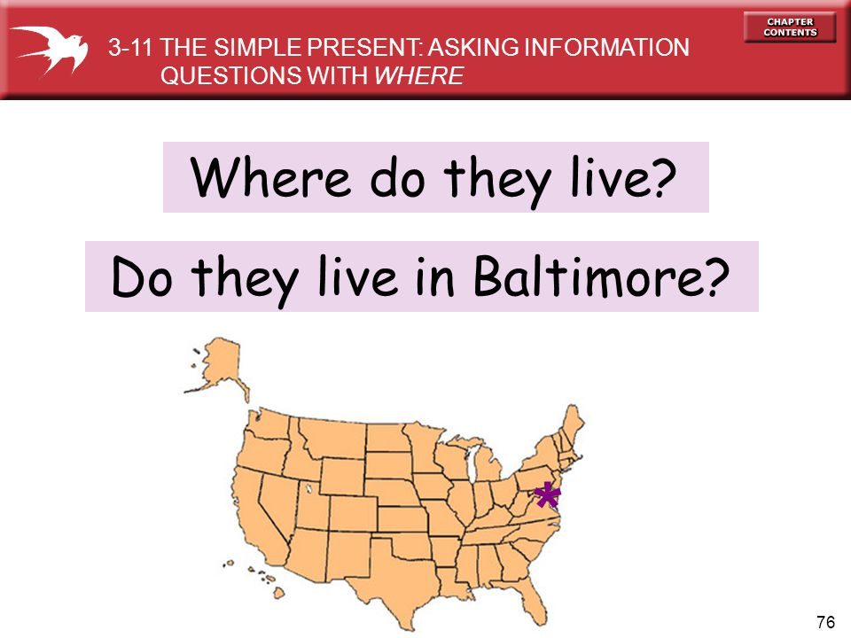 76 Do they live in Baltimore? 3-11 THE SIMPLE PRESENT: ASKING INFORMATION QUESTIONS WITH WHERE * Where do they live?
