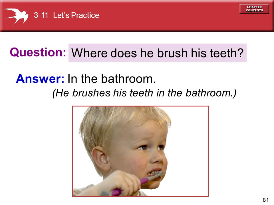 81 Question: Answer: In the bathroom. Where does he brush his teeth? 3-11 Let's Practice (He brushes his teeth in the bathroom.)