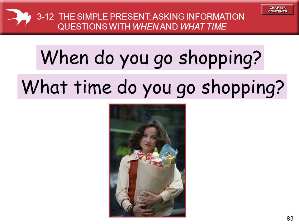 83 When do you go shopping? What time do you go shopping? 3-12 THE SIMPLE PRESENT: ASKING INFORMATION QUESTIONS WITH WHEN AND WHAT TIME
