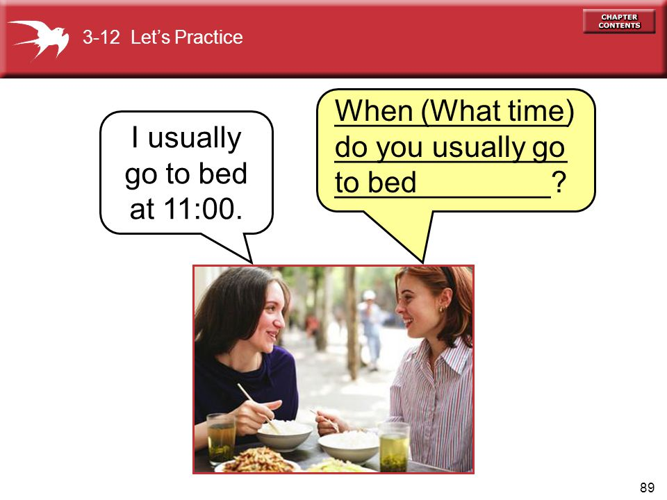 89 When (What time) do you usually go to bed 3-12 Let's Practice I usually go to bed at 11:00. ______________ ______________ _____________?