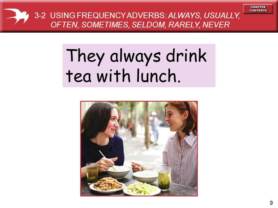 9 They always drink tea with lunch. 3-2 USING FREQUENCY ADVERBS: ALWAYS, USUALLY, OFTEN, SOMETIMES, SELDOM, RARELY, NEVER