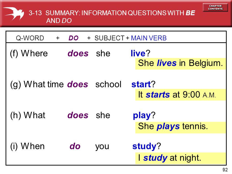 92 (h) What does she play? (g) What time does school start? Q-WORD + DO + SUBJECT + MAIN VERB (f) Where does she live? She lives in Belgium. (i) When