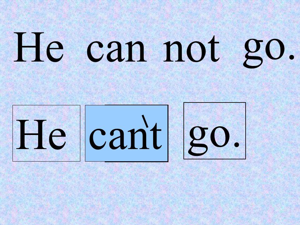 not go. Hecan not go. Hecant