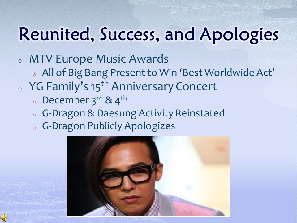 o MTV Europe Music Awards o All of Big Bang Present to Win 'Best Worldwide Act' o YG Family's 15 th Anniversary Concert o December 3 rd & 4 th o G-Dragon & Daesung Activity Reinstated o G-Dragon Publicly Apologizes