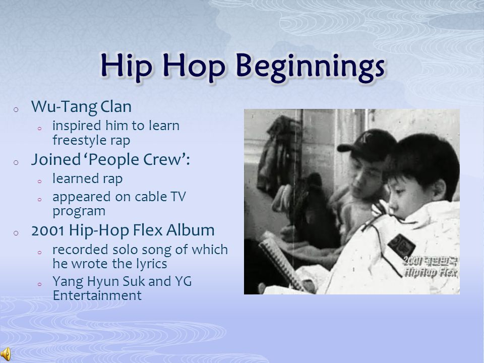 o Wu-Tang Clan o inspired him to learn freestyle rap o Joined 'People Crew': o learned rap o appeared on cable TV program o 2001 Hip-Hop Flex Album o recorded solo song of which he wrote the lyrics o Yang Hyun Suk and YG Entertainment