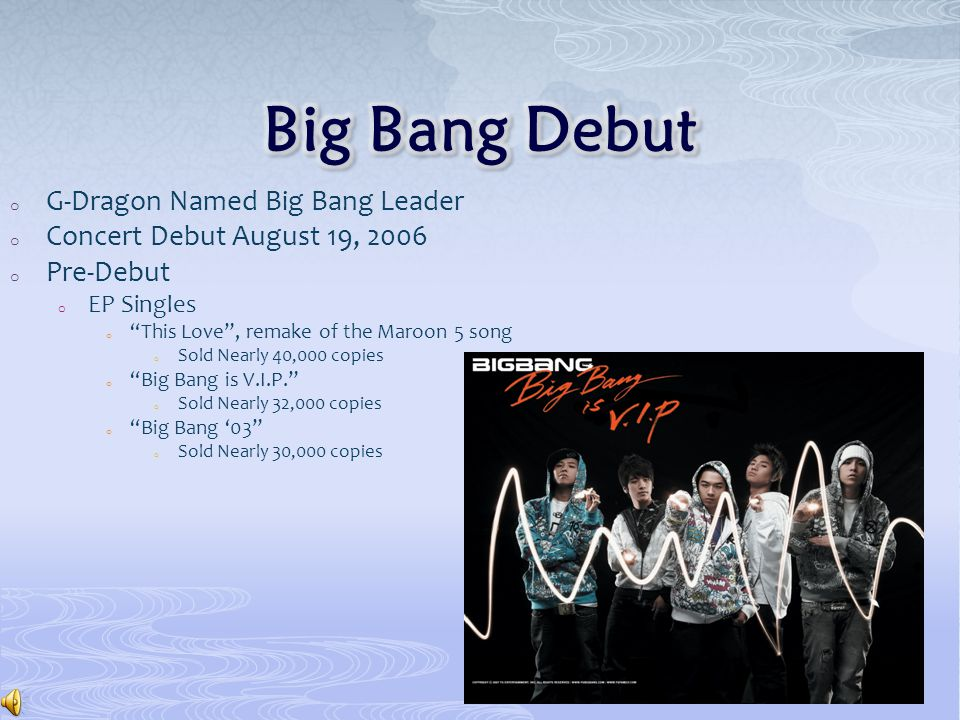 o G-Dragon Named Big Bang Leader o Concert Debut August 19, 2006 o Pre-Debut o EP Singles o This Love , remake of the Maroon 5 song o Sold Nearly 40,000 copies o Big Bang is V.I.P. o Sold Nearly 32,000 copies o Big Bang '03 o Sold Nearly 30,000 copies