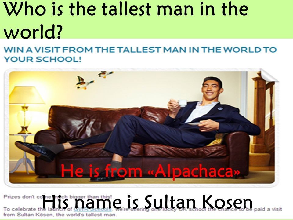 Who is the tallest man in the world? His name is Sultan Kosen He is from «Alpachaca»