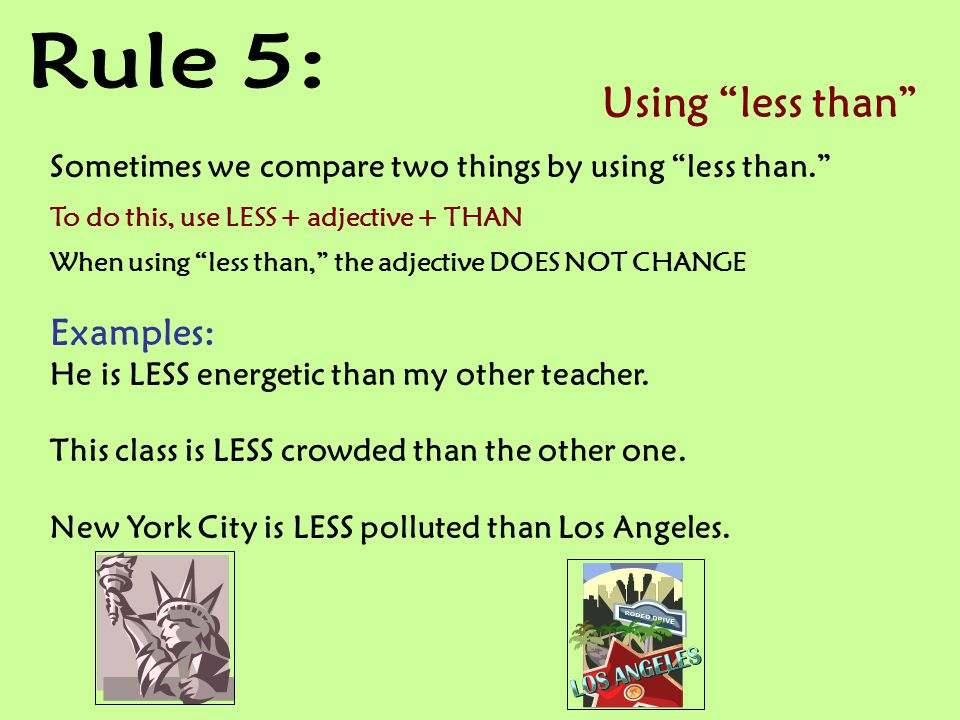 Using less than Sometimes we compare two things by using less than. To do this, use LESS + adjective + THAN When using less than, the adjective DOES NOT CHANGE Examples: He is LESS energetic than my other teacher.