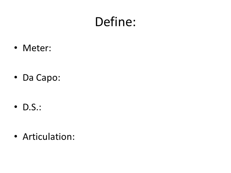 Define: Meter: Da Capo: D.S.: Articulation: