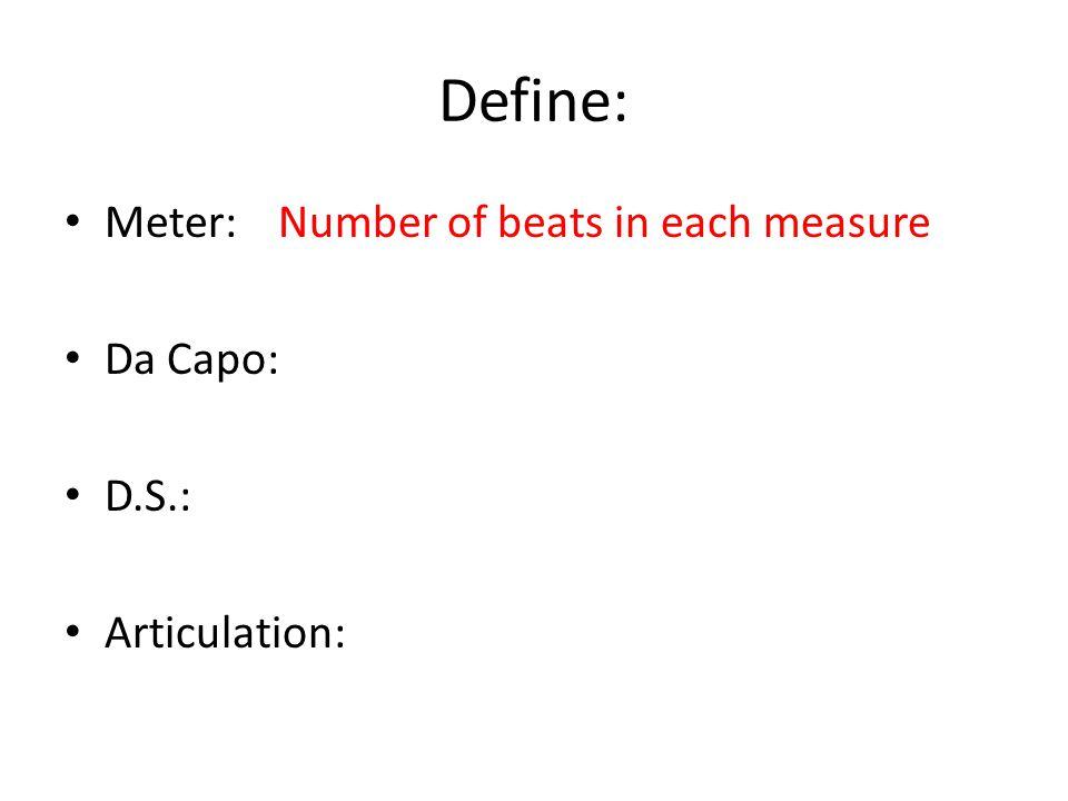 Define: Meter:Number of beats in each measure Da Capo: D.S.: Articulation: