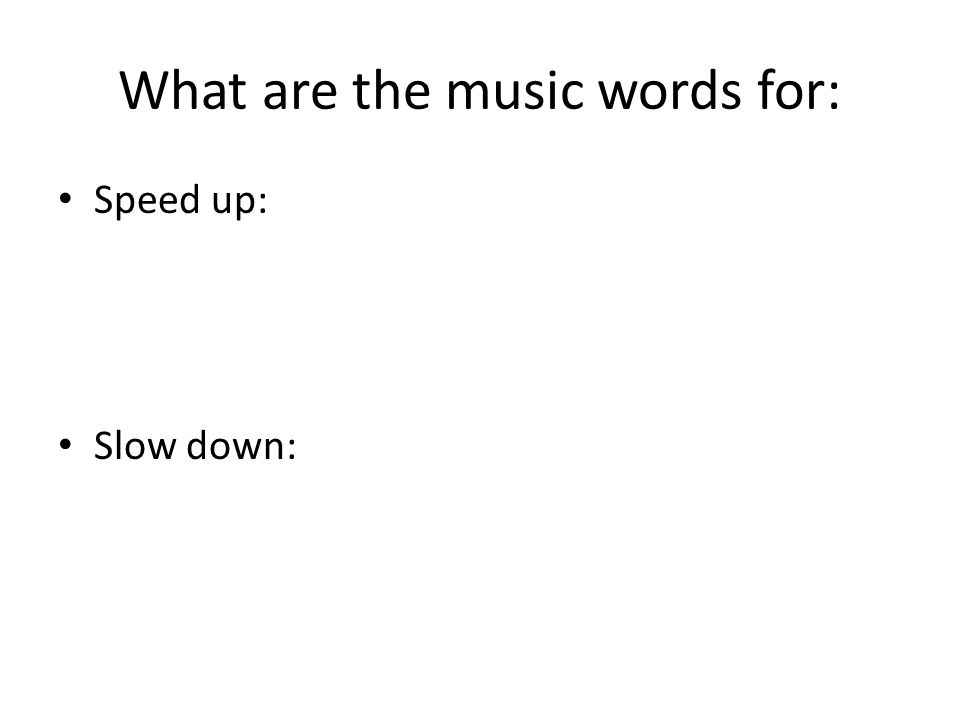 What are the music words for: Speed up: Slow down: