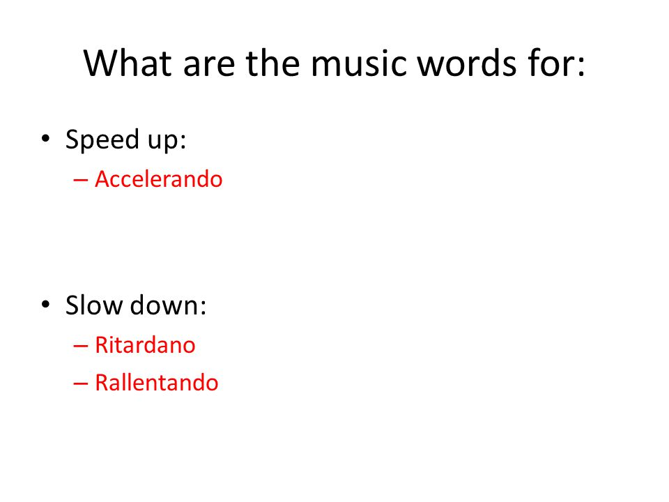 What are the music words for: Speed up: – Accelerando Slow down: – Ritardano – Rallentando