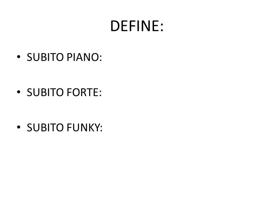 DEFINE: SUBITO PIANO: SUBITO FORTE: SUBITO FUNKY:
