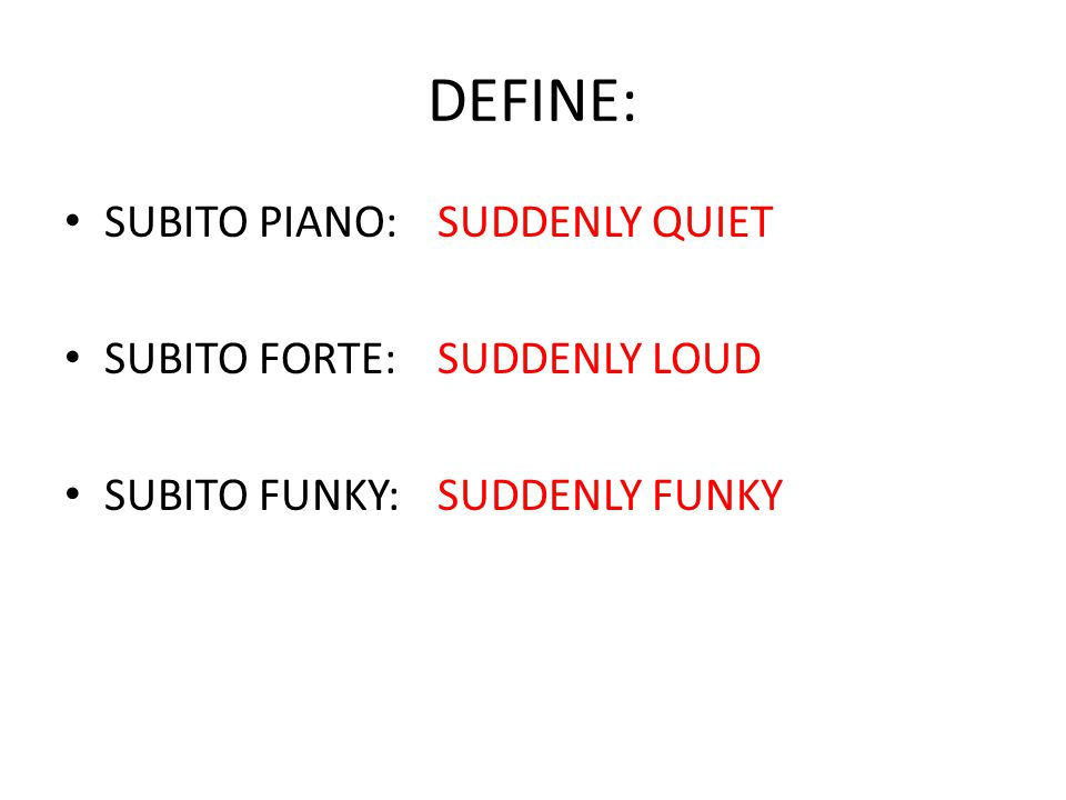 DEFINE: SUBITO PIANO:SUDDENLY QUIET SUBITO FORTE: SUDDENLY LOUD SUBITO FUNKY: SUDDENLY FUNKY
