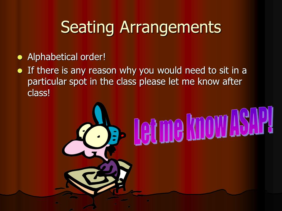 Seating Arrangements Alphabetical order! Alphabetical order! If there is any reason why you would need to sit in a particular spot in the class please