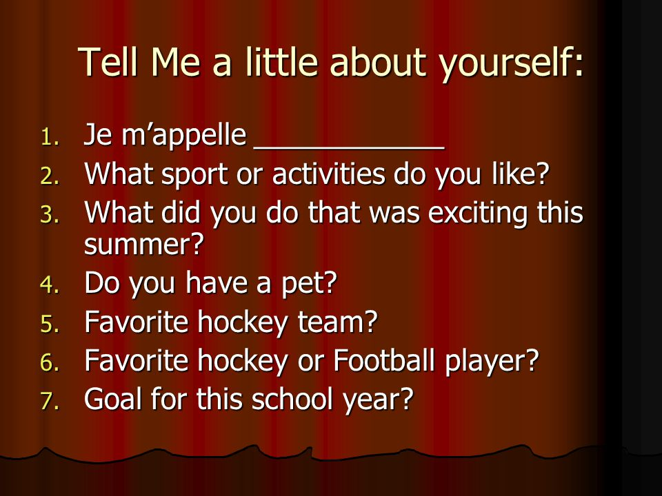 Tell Me a little about yourself: 1. Je m'appelle ____________ 2. What sport or activities do you like? 3. What did you do that was exciting this summe