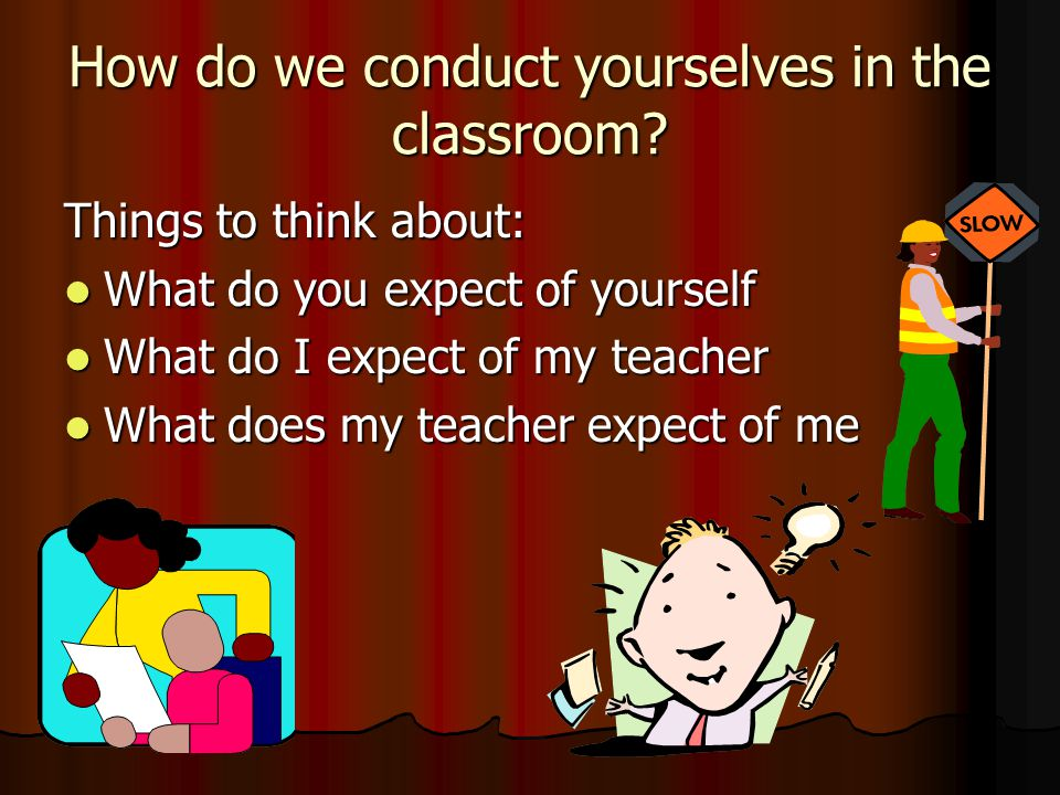 How do we conduct yourselves in the classroom? Things to think about: What do you expect of yourself What do you expect of yourself What do I expect o