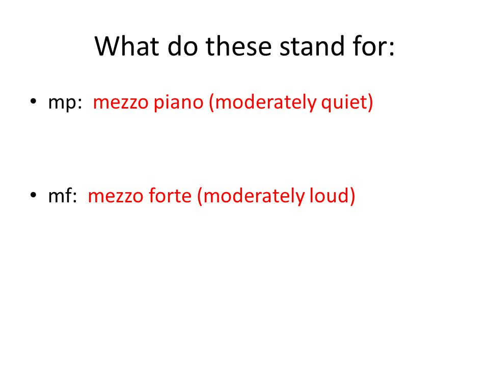 What do these stand for: mp: mezzo piano (moderately quiet) mf: mezzo forte (moderately loud)