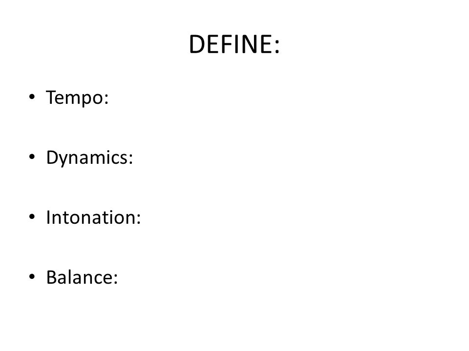 DEFINE: Tempo: Dynamics: Intonation: Balance: