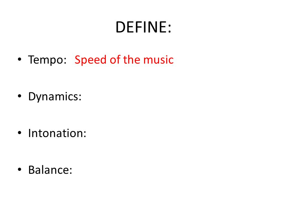 DEFINE: Tempo:Speed of the music Dynamics: Intonation: Balance: