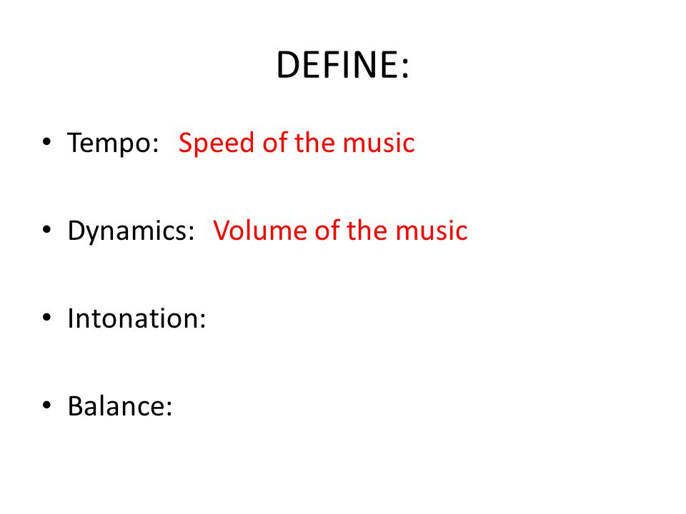 DEFINE: Tempo:Speed of the music Dynamics: Volume of the music Intonation: Balance: