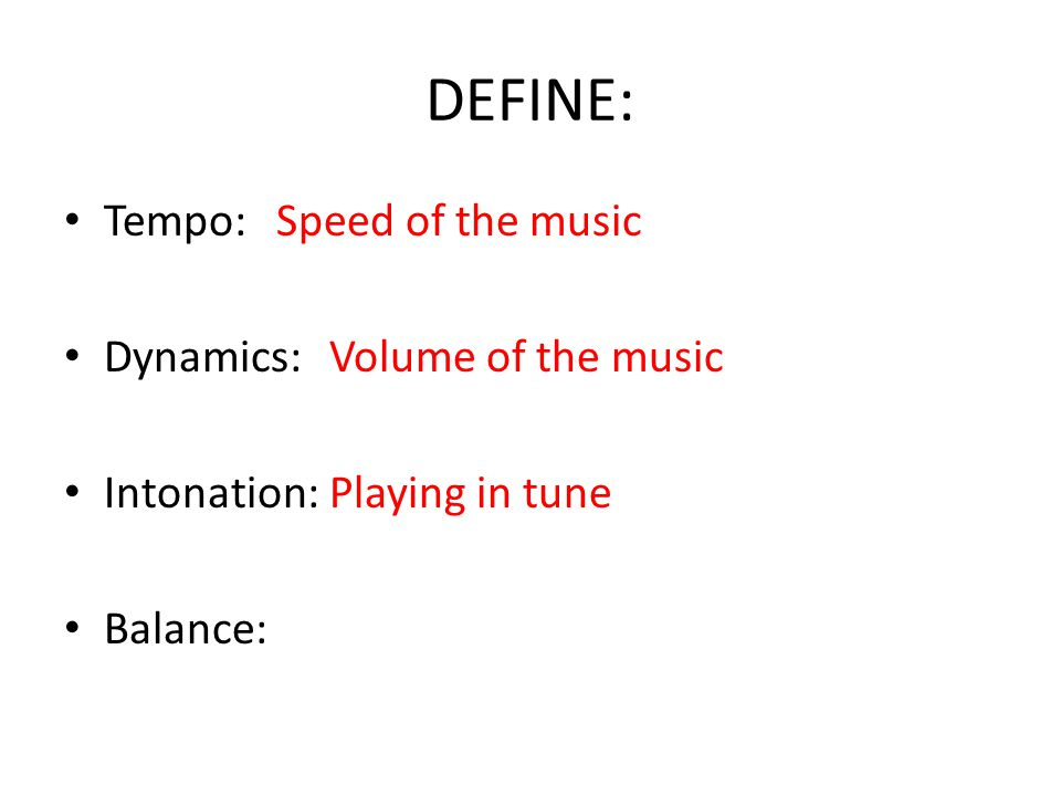 DEFINE: Tempo:Speed of the music Dynamics: Volume of the music Intonation: Playing in tune Balance: