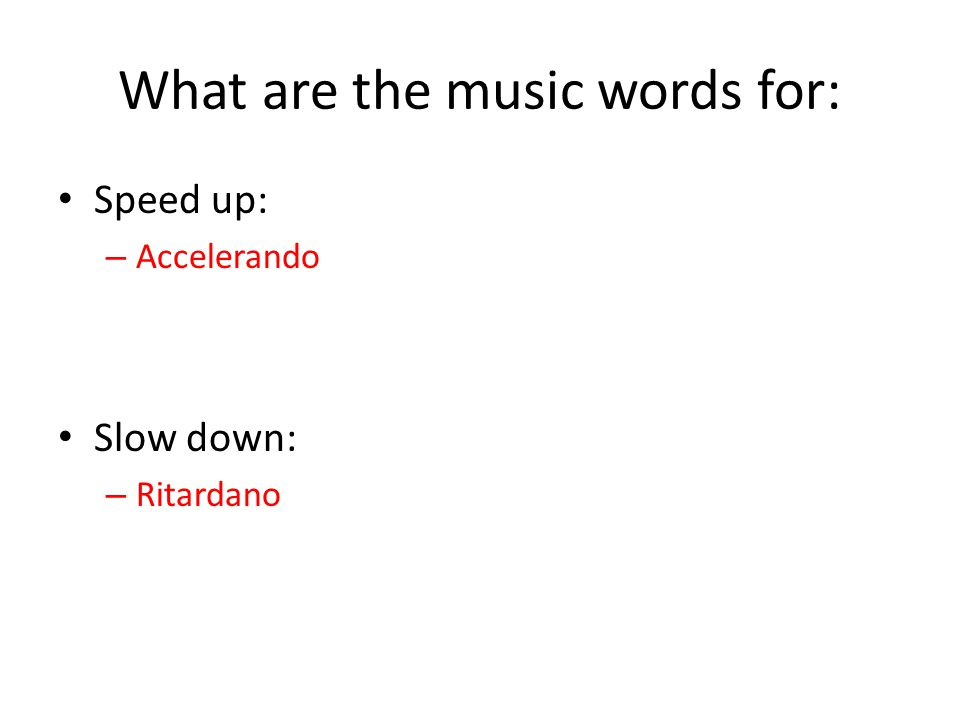 What are the music words for: Speed up: – Accelerando Slow down: – Ritardano
