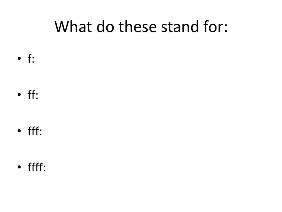 What do these stand for: f: forte ff: fff: ffff: