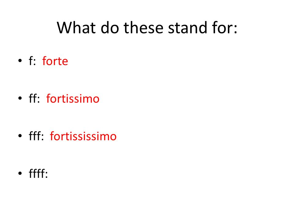 What do these stand for: f: forte ff: fortissimo fff: fortississimo ffff: fortissississimo