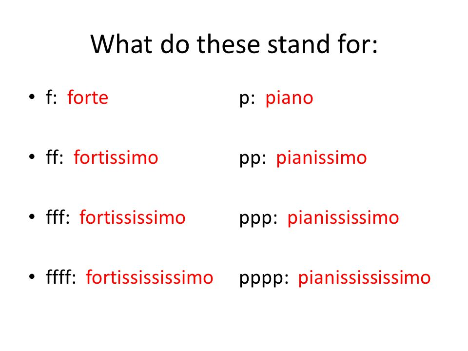 What do these stand for: f: fortep: piano ff: fortissimopp: pianissimo fff: fortississimoppp: pianississimo ffff: fortissississimopppp: pianissississimo