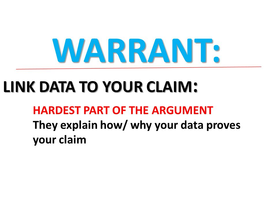 WARRANT: LINK DATA TO YOUR CLAIM : HARDEST PART OF THE ARGUMENT They explain how/ why your data proves your claim