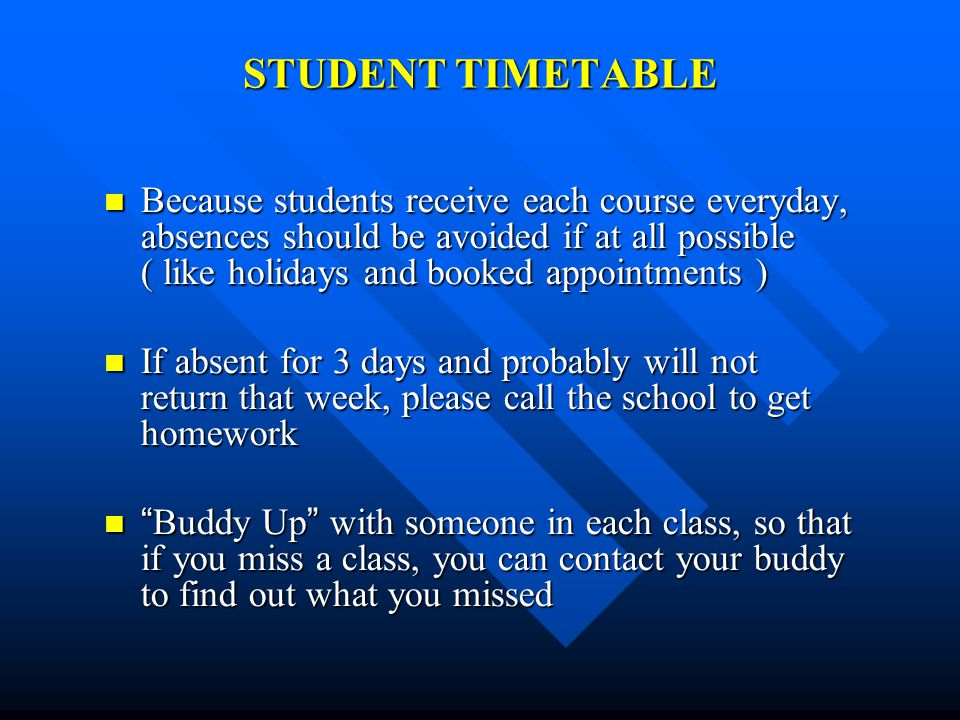 STUDENT TIMETABLE Because students receive each course everyday, absences should be avoided if at all possible ( like holidays and booked appointments ) Because students receive each course everyday, absences should be avoided if at all possible ( like holidays and booked appointments ) If absent for 3 days and probably will not return that week, please call the school to get homework If absent for 3 days and probably will not return that week, please call the school to get homework Buddy Up with someone in each class, so that if you miss a class, you can contact your buddy to find out what you missed Buddy Up with someone in each class, so that if you miss a class, you can contact your buddy to find out what you missed