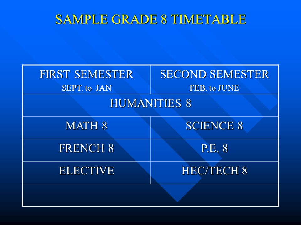 SAMPLE GRADE 8 TIMETABLE FIRST SEMESTER SEPT. to JAN SECOND SEMESTER FEB. to JUNE HUMANITIES 8 MATH 8 SCIENCE 8 FRENCH 8 P.E. 8 ELECTIVE HEC/TECH 8