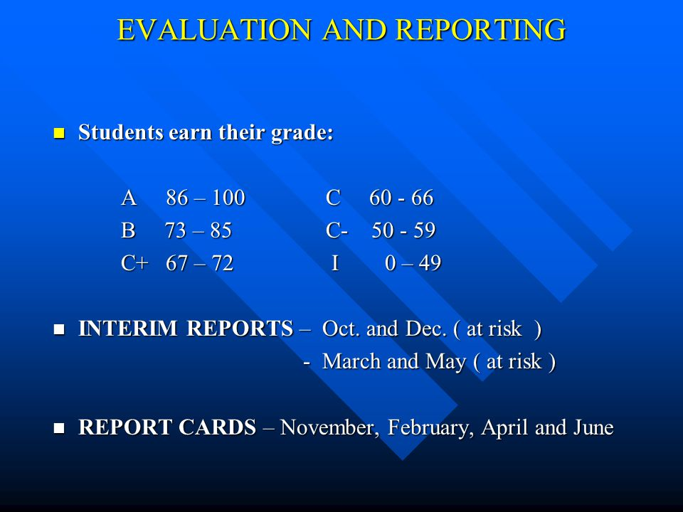 EVALUATION AND REPORTING Students earn their grade: Students earn their grade: A 86 – 100C 60 - 66 B 73 – 85C- 50 - 59 C+ 67 – 72 I 0 – 49 INTERIM REPORTS – Oct.