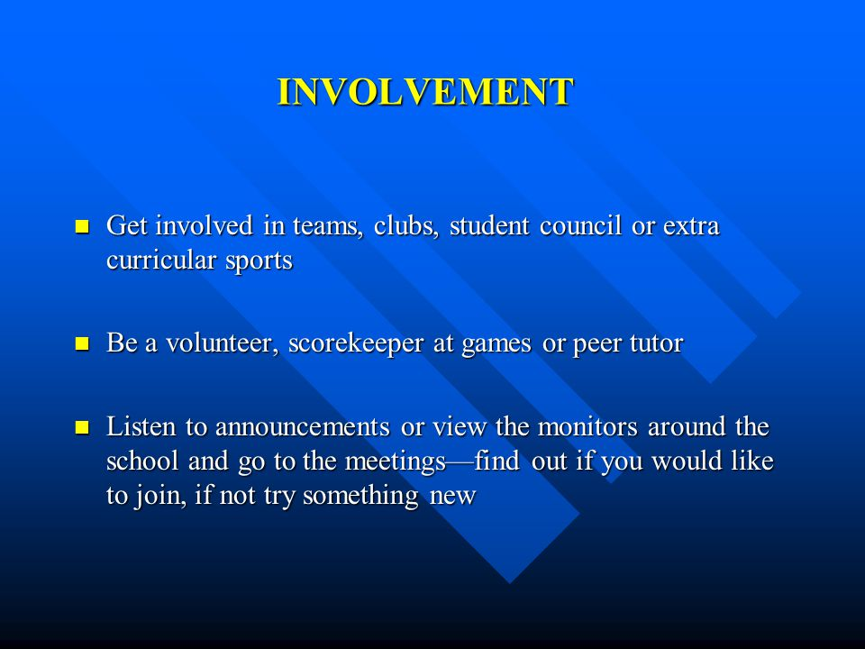 INVOLVEMENT Get involved in teams, clubs, student council or extra curricular sports Get involved in teams, clubs, student council or extra curricular
