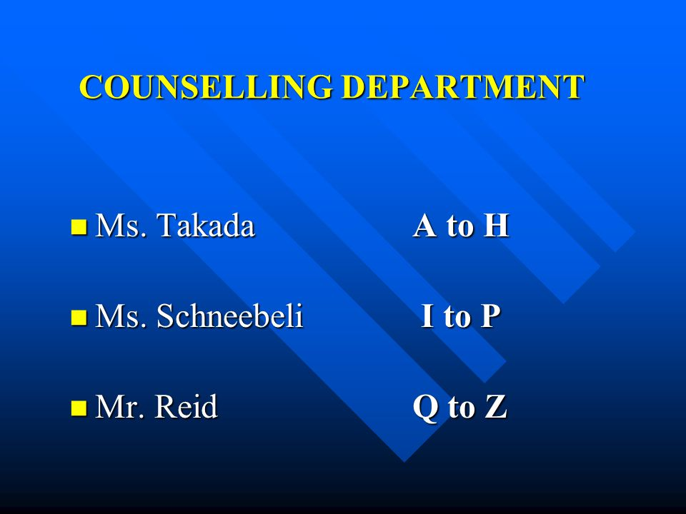 COUNSELLING DEPARTMENT Ms. TakadaA to H Ms. TakadaA to H Ms. Schneebeli I to P Ms. Schneebeli I to P Mr. ReidQ to Z Mr. ReidQ to Z